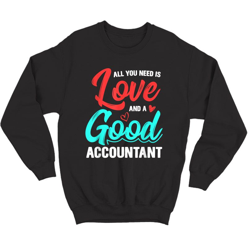 All You Need Is Love And Good Accountant Accounting Job Gift T-shirt Crewneck Sweater