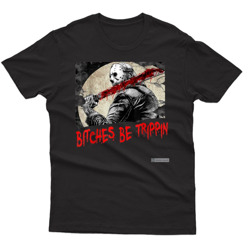 Bitches Be Trippin Funny Halloween Horror Slasher Movie T-shirt