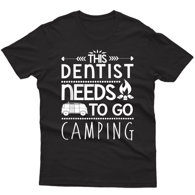 Dentistry Shirt - This Dentist Needs To Go Camping T-shirt