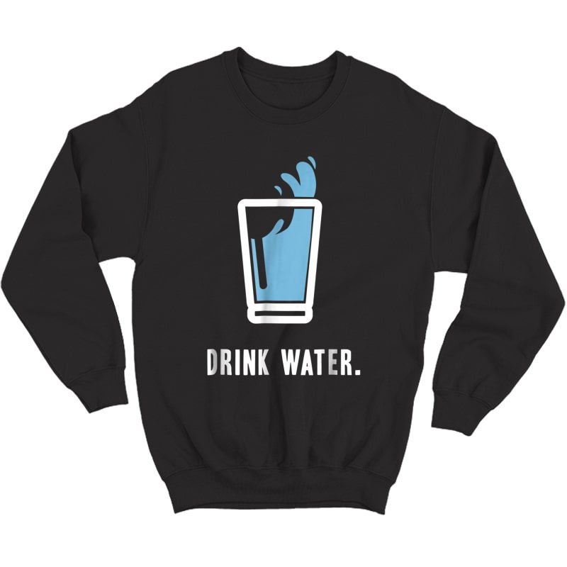 Drink More Water T-shirt Stay Hydrated H2o Gym Workout Tee Crewneck Sweater