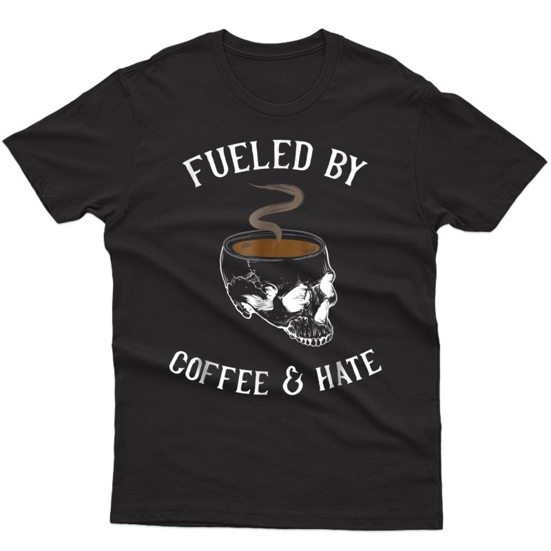 Fueled By Coffee And Hate Misanthropic Get Angry T Shirt