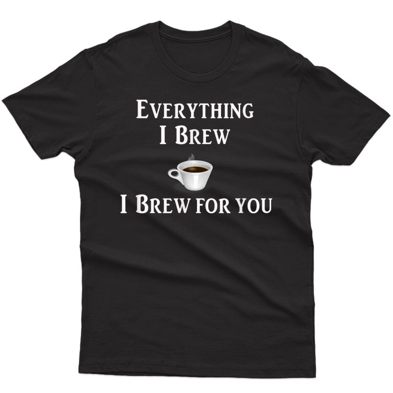 Fun Coffee Gift T Shirt, Everything I Brew, I Brew For You