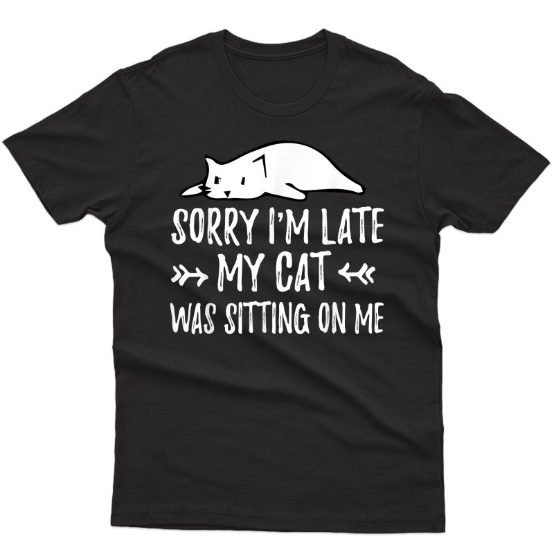 Funny Cat Lover Sorry I'm Late My Cat Was Sitting On Me T-shirt