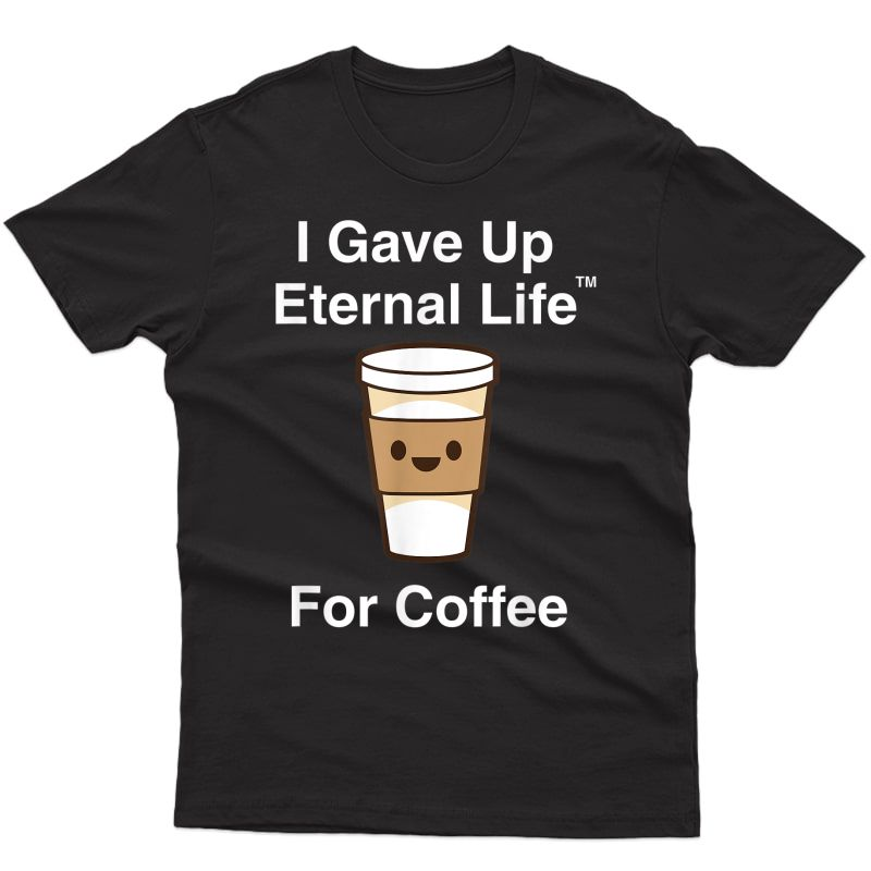 I Gave Up My Eternal Life For Coffee - Ex-mormon Exmo Lds T-shirt