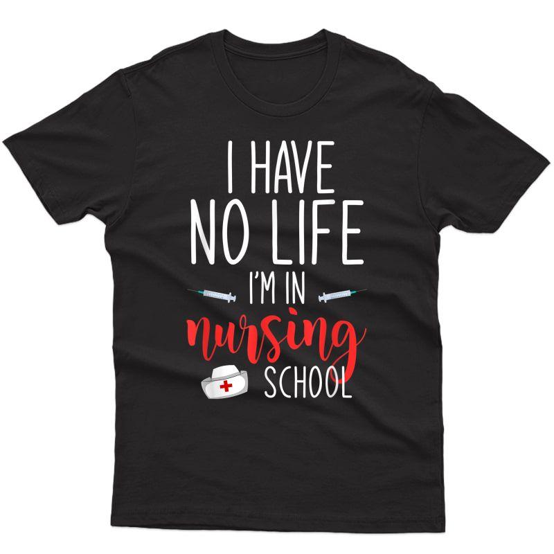 I Have No Life Im In Nursing School Funny Future Nurse T-shirt