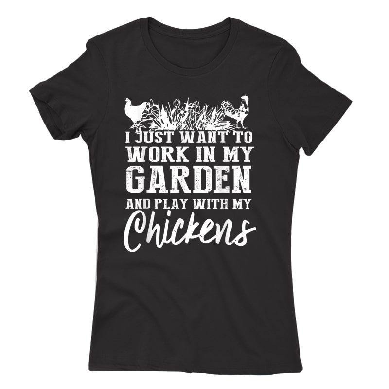 I Just Want To Work In My Garden And Play With My Chickens T-shirt