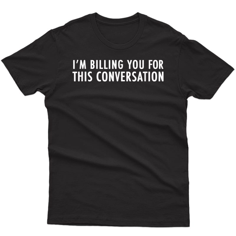 I'm Billing You For This Conversation Funny Cool Lawyer Gift T-shirt