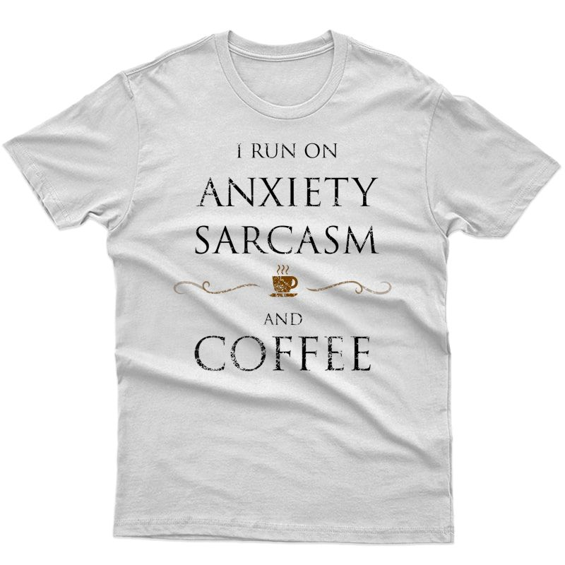I Run On Anxiety Sarcasm Coffee Shirt Distressed Look Shirt