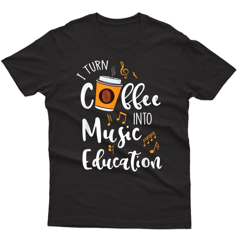 I Turn Coffee Into Music Education Music Tea Gift T-shirt