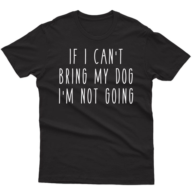 If I Can't Bring My Dog, I'm Not Going Funny Pet Animal Ts