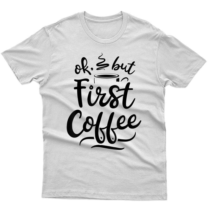 Ok But First Coffee T Shirt Caffeine Lover Funny Gifts