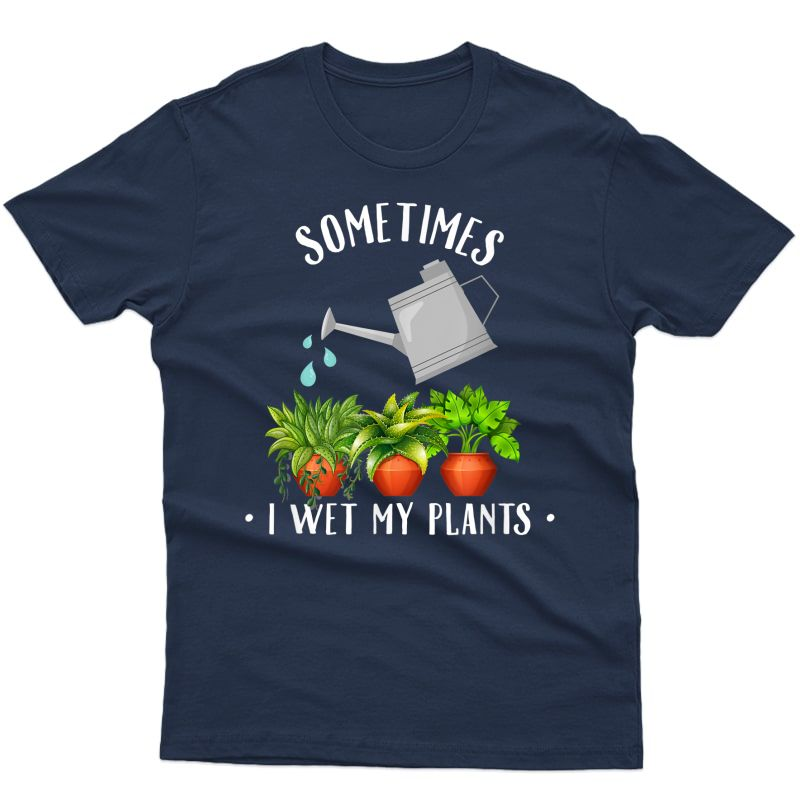 Plant Lovers Funny Shirt Sometimes I Wet My Plants T Shirts