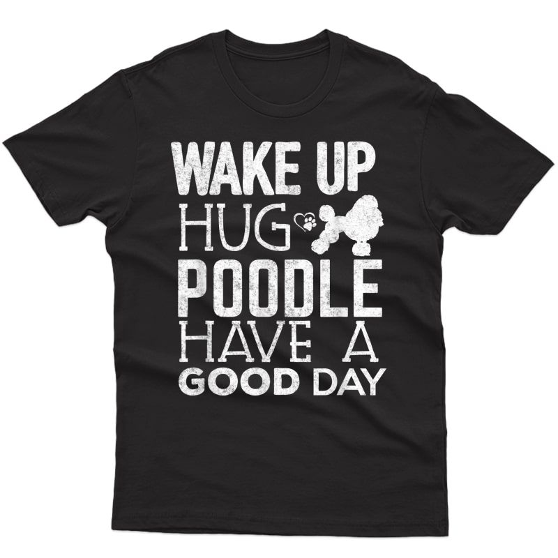 Poodle Dog Lover Shirt Wake Up Have Good Day Funny Gift T-shirt