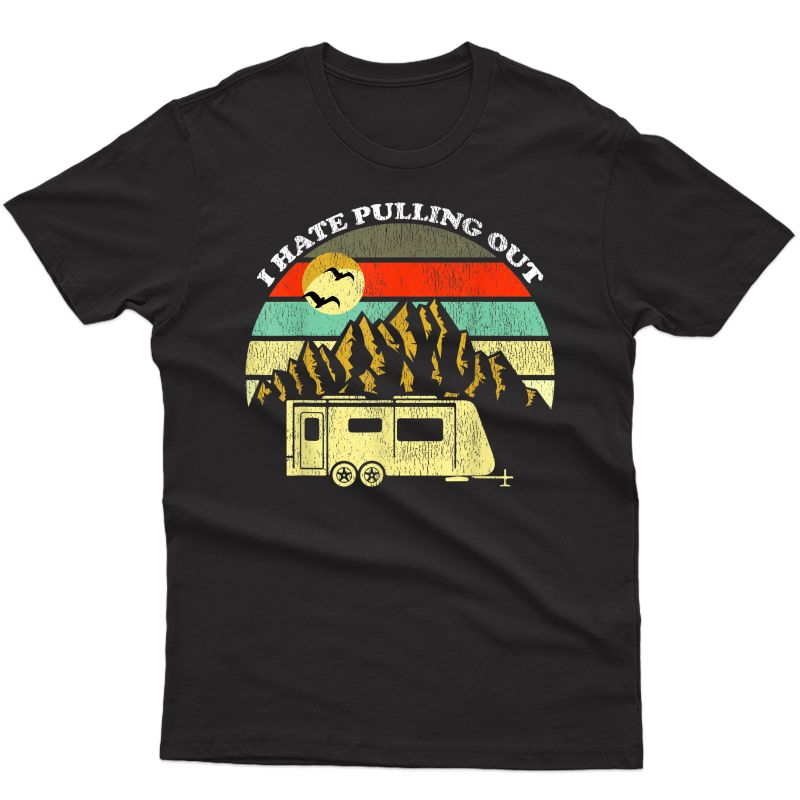 Retro Vintage Mountains Rv Camping I Hate Pulling Out T-shirt