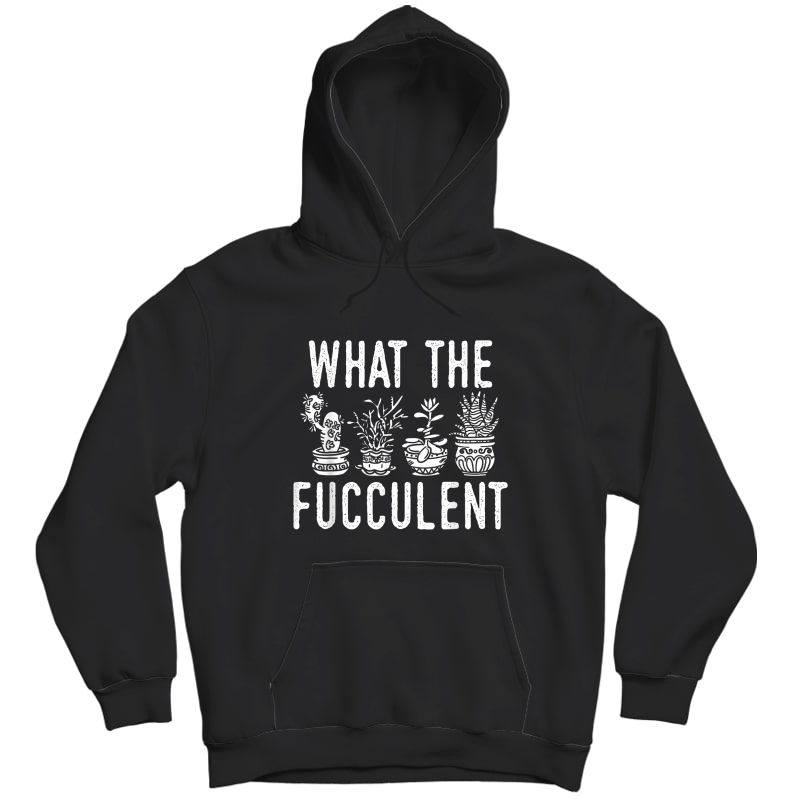 What The Fucculent Funny Succulent Garden Accessories T-shirt Unisex Pullover Hoodie