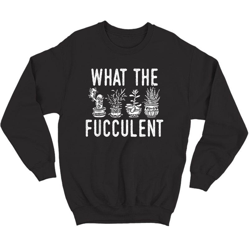 What The Fucculent Funny Succulent Garden Accessories T-shirt Crewneck Sweater
