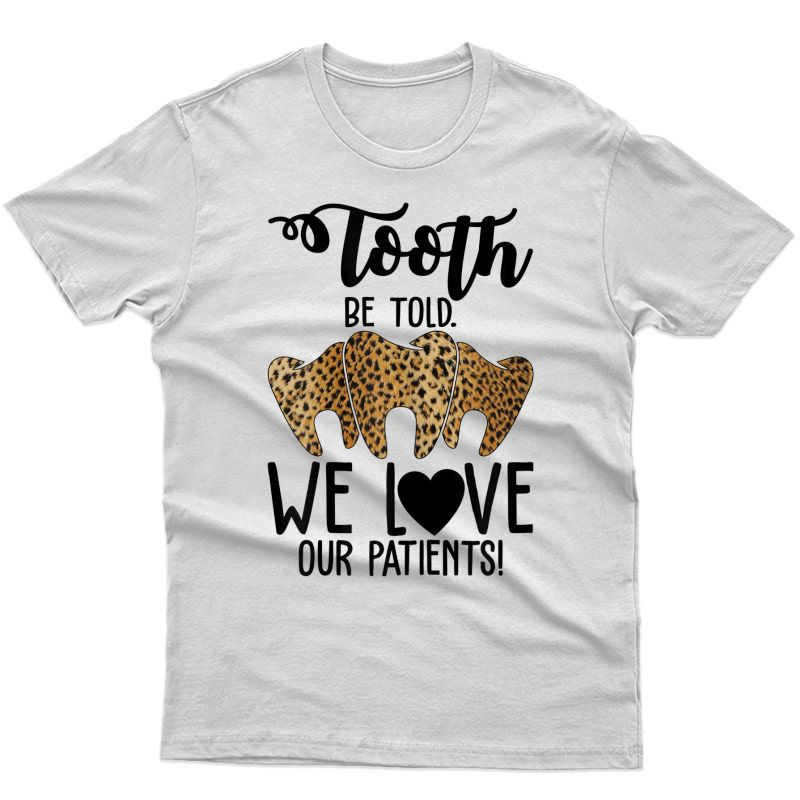 Funny Dentist Dental Assistant Gift We Love Our Patients T-shirt
